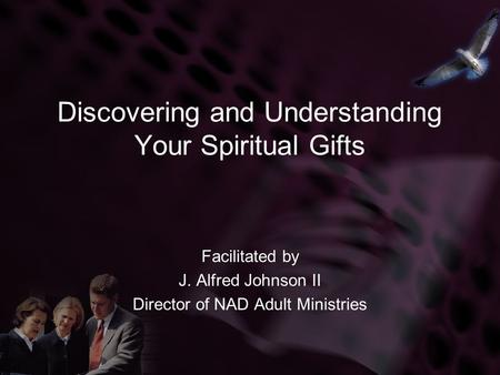 Discovering and Understanding Your Spiritual Gifts Facilitated by J. Alfred Johnson II Director of NAD Adult Ministries.