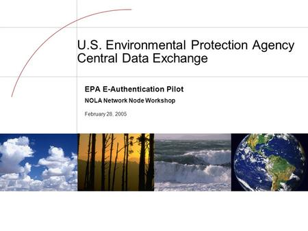 U.S. Environmental Protection Agency Central Data Exchange EPA E-Authentication Pilot NOLA Network Node Workshop February 28, 2005.