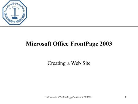XP Information Technology Center - KFUPM1 Microsoft Office FrontPage 2003 Creating a Web Site.