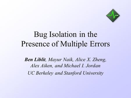 Bug Isolation in the Presence of Multiple Errors Ben Liblit, Mayur Naik, Alice X. Zheng, Alex Aiken, and Michael I. Jordan UC Berkeley and Stanford University.