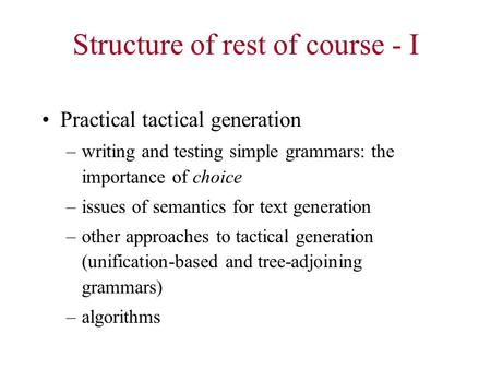 Structure of rest of course - I Practical tactical generation –writing and testing simple grammars: the importance of choice –issues of semantics for text.