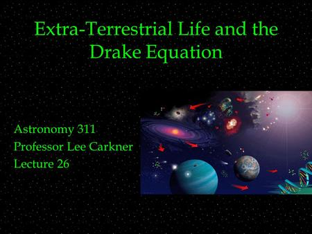 Extra-Terrestrial Life and the Drake Equation Astronomy 311 Professor Lee Carkner Lecture 26.