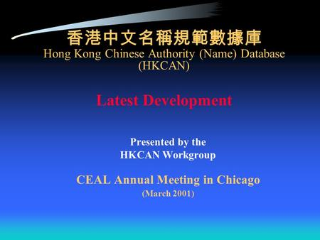 香港中文名稱規範數據庫 Hong Kong Chinese Authority (Name) Database (HKCAN) Latest Development Presented by the HKCAN Workgroup CEAL Annual Meeting in Chicago (March.