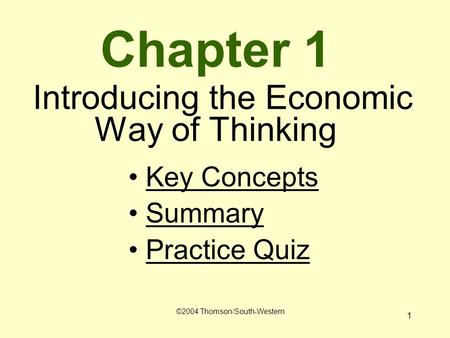 1 Chapter 1 Introducing the Economic Way of Thinking Key Concepts Summary Practice Quiz ©2004 Thomson/South-Western.