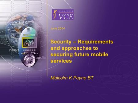 Www.mobilevce.com © 2004 Mobile VCE June 2004 Security – Requirements and approaches to securing future mobile services Malcolm K Payne BT.