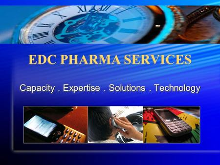 EDC PHARMA SERVICES Capacity. Expertise. Solutions. Technology.