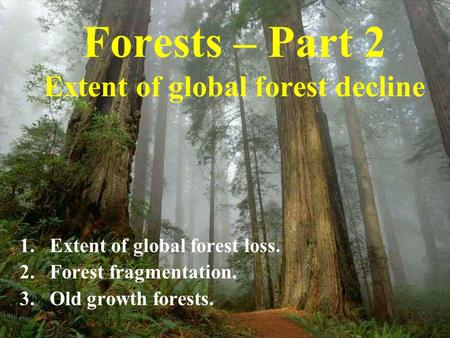 1 Forests – Part 2 Extent of global forest decline 1.Extent of global forest loss. 2.Forest fragmentation. 3.Old growth forests.