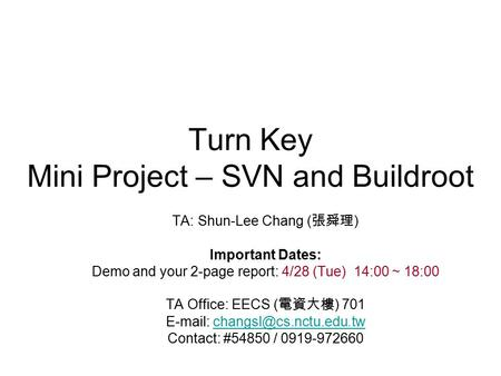 Turn Key Mini Project – SVN and Buildroot TA: Shun-Lee Chang ( 張舜理 ) Important Dates: Demo and your 2-page report: 4/28 (Tue) 14:00 ~ 18:00 TA Office: