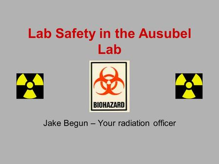 Lab Safety in the Ausubel Lab Jake Begun – Your radiation officer.
