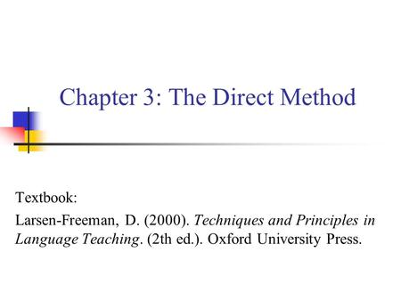 Chapter 3: The Direct Method Textbook: Larsen-Freeman, D. (2000). Techniques and Principles in Language Teaching. (2th ed.). Oxford University Press.