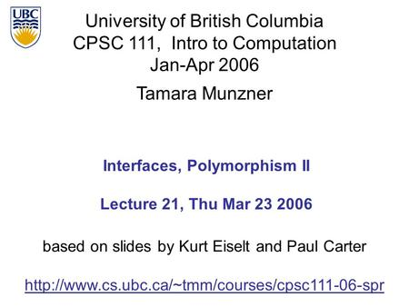 University of British Columbia CPSC 111, Intro to Computation Jan-Apr 2006 Tamara Munzner 1 Interfaces, Polymorphism II Lecture 21, Thu Mar 23 2006