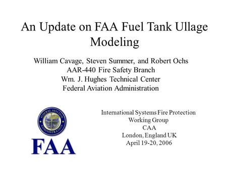 An Update on FAA Fuel Tank Ullage Modeling William Cavage, Steven Summer, and Robert Ochs AAR-440 Fire Safety Branch Wm. J. Hughes Technical Center Federal.