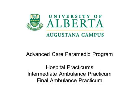 Advanced Care Paramedic Program Hospital Practicums Intermediate Ambulance Practicum Final Ambulance Practicum.