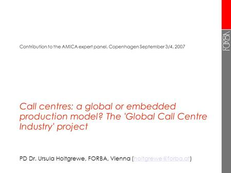 Call centres: a global or embedded production model? The 'Global Call Centre Industry' project PD Dr. Ursula Holtgrewe, FORBA, Vienna