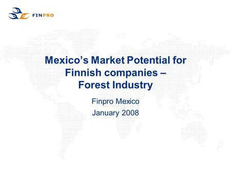 Mexico's Market Potential for Finnish companies – Forest Industry Finpro Mexico January 2008.