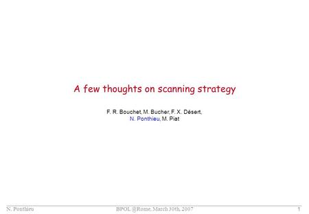 N. Ponthieu March 30th, 2007 1 A few thoughts on scanning strategy F. R. Bouchet, M. Bucher, F. X. Désert, N. Ponthieu, M. Piat.