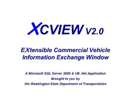 X CVIEW V2.0 E X tensible Commercial Vehicle Information Exchange Window A Microsoft SQL Server 2000 & VB.Net Application Brought to you by the Washington.