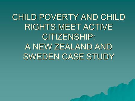 CHILD POVERTY AND CHILD RIGHTS MEET ACTIVE CITIZENSHIP: A NEW ZEALAND AND SWEDEN CASE STUDY.