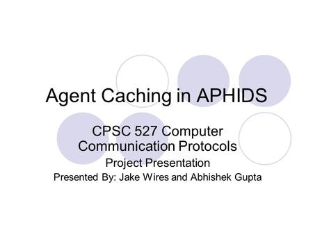 Agent Caching in APHIDS CPSC 527 Computer Communication Protocols Project Presentation Presented By: Jake Wires and Abhishek Gupta.