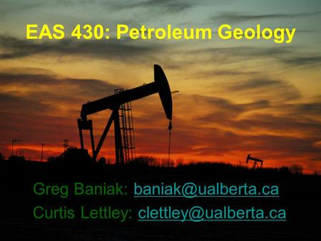 EAS 430: Petroleum Geology Greg Baniak: Curtis Lettley: