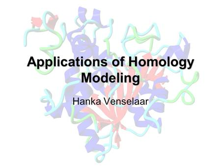 Applications of Homology Modeling Hanka Venselaar.