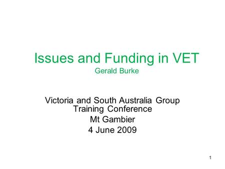 Issues and Funding in VET Gerald Burke Victoria and South Australia Group Training Conference Mt Gambier 4 June 2009 1.