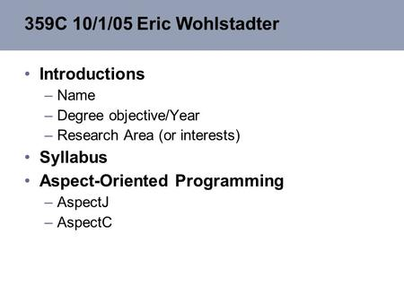 359C 10/1/05 Eric Wohlstadter Introductions –Name –Degree objective/Year –Research Area (or interests) Syllabus Aspect-Oriented Programming –AspectJ –AspectC.