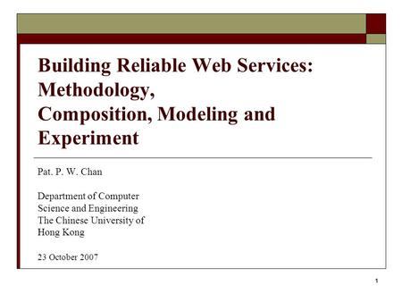 1 Building Reliable Web Services: Methodology, Composition, Modeling and Experiment Pat. P. W. Chan Department of Computer Science and Engineering The.