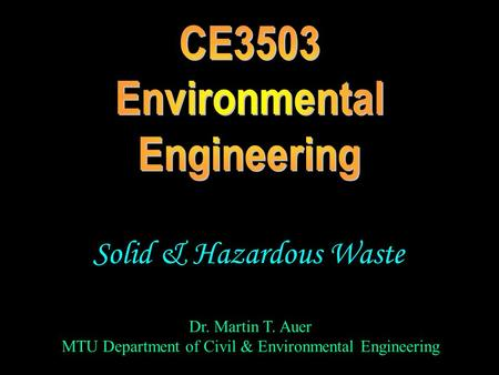 Dr. Martin T. Auer MTU Department of Civil & Environmental Engineering Solid & Hazardous Waste.
