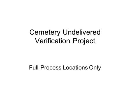 Cemetery Undelivered Verification Project Full-Process Locations Only.