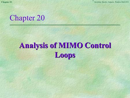 Chapter 20 Goodwin, Graebe,Salgado ©, Prentice Hall 2000 Chapter 20 Analysis of MIMO Control Loops.