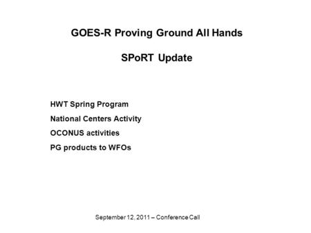 September 12, 2011 – Conference Call GOES-R Proving Ground All Hands SPoRT Update HWT Spring Program National Centers Activity OCONUS activities PG products.