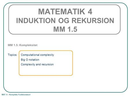 MAT 4 – Kompleks Funktionsteori MATEMATIK 4 INDUKTION OG REKURSION MM 1.5 MM 1.5: Kompleksitet Topics: Computational complexity Big O notation Complexity.
