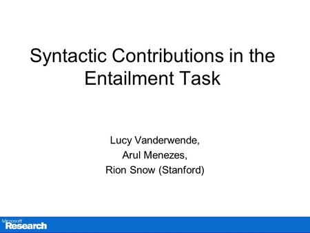 Syntactic Contributions in the Entailment Task Lucy Vanderwende, Arul Menezes, Rion Snow (Stanford)