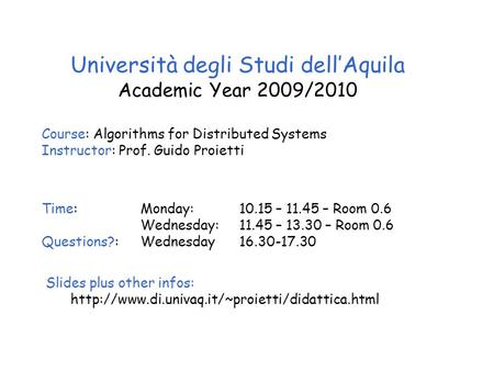 Università degli Studi dell'Aquila Academic Year 2009/2010 Course: Algorithms for Distributed Systems Instructor: Prof. Guido Proietti Time: Monday: 10.15.