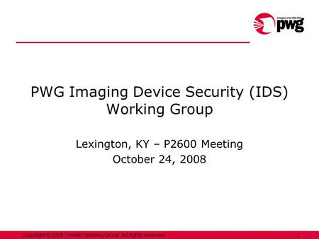 1Copyright © 2008, Printer Working Group. All rights reserved. PWG Imaging Device Security (IDS) Working Group Lexington, KY – P2600 Meeting October 24,