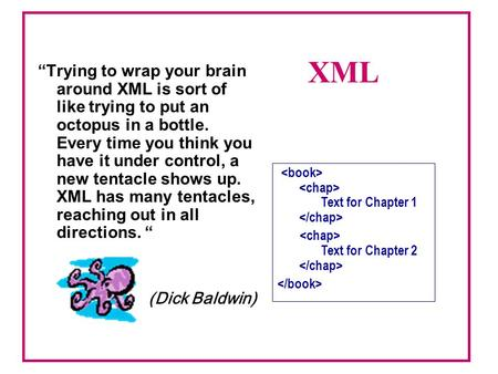 """Trying to wrap your brain around XML is sort of like trying to put an octopus in a bottle. Every time you think you have it under control, a new tentacle."