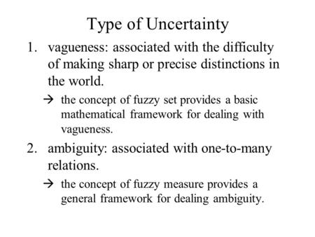 Type of Uncertainty 1.vagueness: associated with the difficulty of making sharp or precise distinctions in the world.  the concept of fuzzy set provides.
