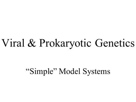 "Viral & Prokaryotic Genetics ""Simple"" Model Systems."
