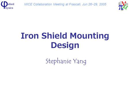 MICE Collaboration Meeting at Frascati, Jun 26~29, 2005 Iron Shield Mounting Design Stephanie Yang.