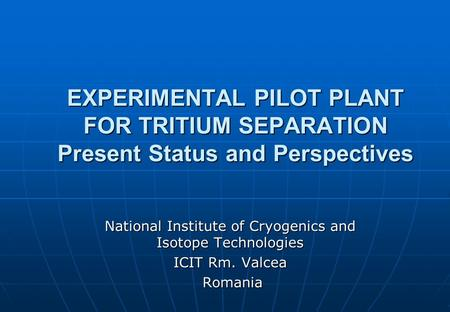 EXPERIMENTAL PILOT PLANT FOR TRITIUM SEPARATION Present Status and Perspectives National Institute of Cryogenics and Isotope Technologies ICIT Rm. Valcea.
