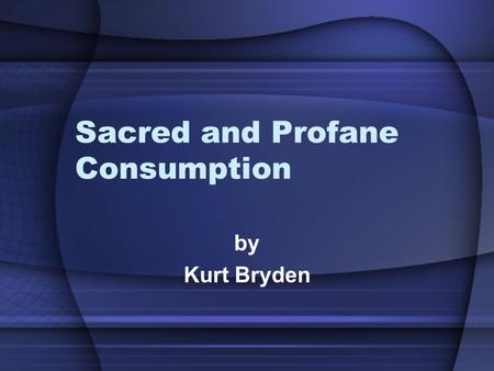 Sacred and Profane Consumption by Kurt Bryden. Profane Consumption Does not imply 'obscene' or 'vulgar' Ordinary, everyday objects and events.