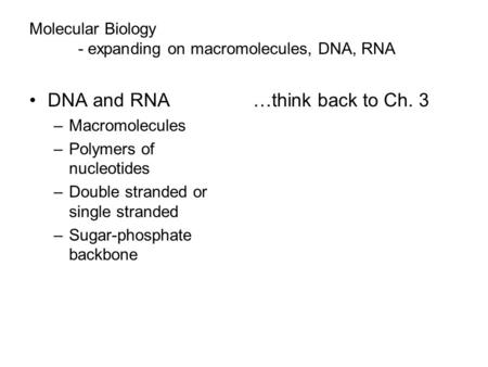 Molecular Biology - expanding on macromolecules, DNA, RNA DNA and RNA –Macromolecules –Polymers of nucleotides –Double stranded or single stranded –Sugar-phosphate.