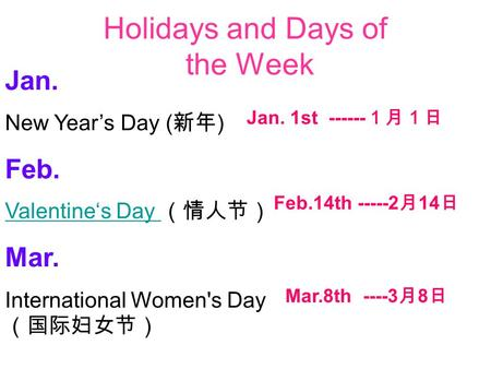 Holidays and Days of the Week Jan. New Year's Day ( 新年 ) Feb. Valentine's Day Valentine's Day (情人节) Mar. International Women's Day (国际妇女节) Jan. 1st ------