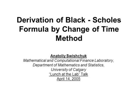 Derivation of Black - Scholes Formula by Change of Time Method Anatoliy Swishchuk Mathematical and Computational Finance Laboratory, Department of Mathematics.