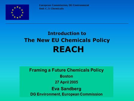 European Commission, DG Environment Unit C.3: Chemicals Introduction to The New EU Chemicals Policy REACH Framing a Future Chemicals Policy Boston 27 April.