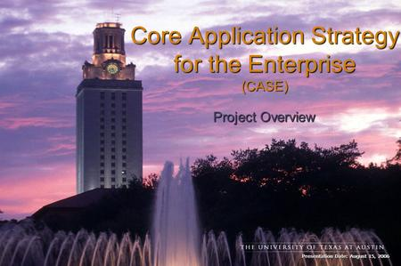 Presentation Date: August 15, 2006 Core Application Strategy for the Enterprise (CASE) Project Overview.