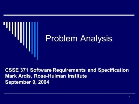1 Problem Analysis CSSE 371 Software Requirements and Specification Mark Ardis, Rose-Hulman Institute September 9, 2004.