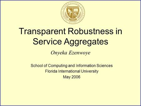 Transparent Robustness in Service Aggregates Onyeka Ezenwoye School of Computing and Information Sciences Florida International University May 2006.