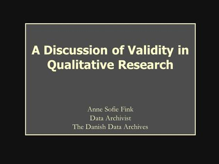 A Discussion of Validity in Qualitative Research Anne Sofie Fink Data Archivist The Danish Data Archives.